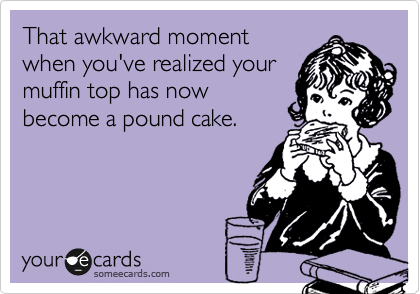 That awkward moment when you've realized your muffin top has now become a pound cake.