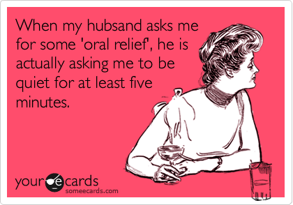 When my hubsand asks me for some 'oral relief', he is actually asking me to be quiet for at least five minutes.