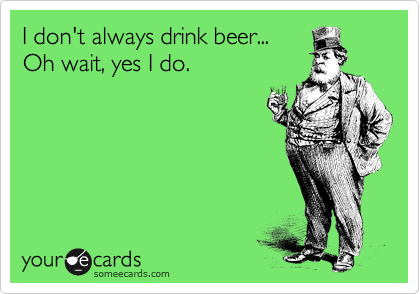 I don't always drink beer... Oh wait, yes I do.