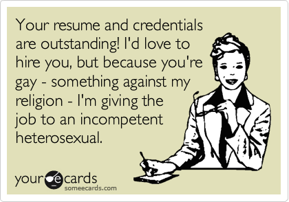 Your resume and credentials are outstanding! I'd love to hire you, but because you're gay - something against my religion - I'm giving the job to an incompetent heterosexual.