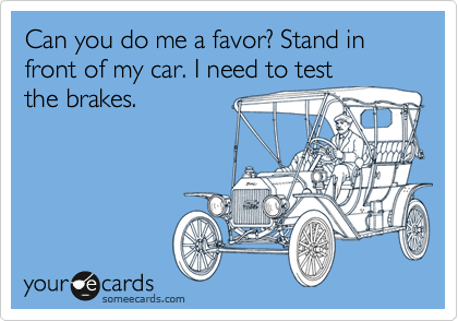 Can you do me a favor? Stand in front of my car. I need to test the brakes.