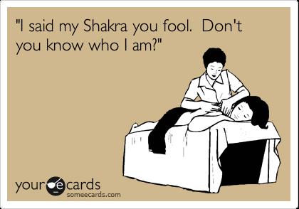"""""""I said my Shakra you fool.  Don't you know who I am?"""""""