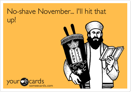 No-shave November... I'll hit that up!