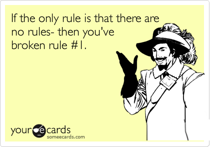 If the only rule is that there are no rules- then you've broken rule %231.