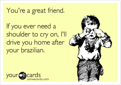 You're a great friend.   If you ever need a  shoulder to cry on, I'll  drive you home after your brazilian.