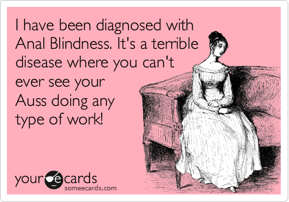 I have been diagnosed with Anal Blindness. It's a terrible disease where you can't ever see your Auss doing any type of work!