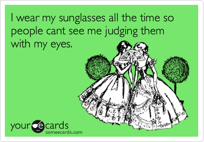 I wear my sunglasses all the time so people cant see me judging them with my eyes.