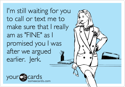 """I'm still waiting for you to call or text me to make sure that I really am as """"FINE"""" as I promised you I was after we argued earlier.  Jerk."""