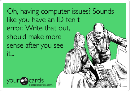 Oh, having computer issues? Sounds like you have an ID ten t error. Write that out, should make more sense after you see it...