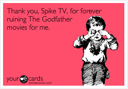 Thank you, Spike TV, for forever ruining The Godfather movies for me.