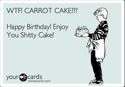 WTF! CARROT CAKE???   Happy Birthday! Enjoy  You Shitty Cake!