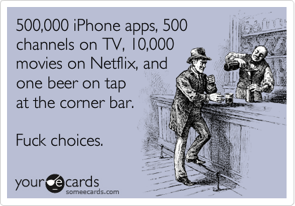 500,000 iPhone apps, 500 channels on TV, 10,000 movies on Netflix, and one beer on tap at the corner bar.  Fuck choices.