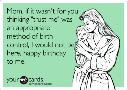 "Mom, if it wasn't for you thinking ""trust me"" was an appropriate method of birth control, I would not be here, happy birthday to me!"