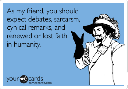 As my friend, you should expect debates, sarcarsm, cynical remarks, and renewed or lost faith in humanity.