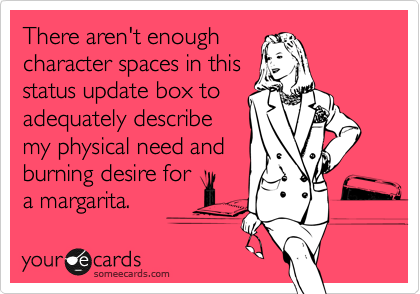 There aren't enough character spaces in this status update box to adequately describe  my physical need and burning desire for a margarita.