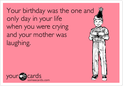 Your birthday was the one and only day in your life  when you were crying and your mother was laughing.
