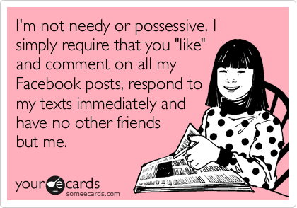 I\'m not needy or possessive. I simply require that you \