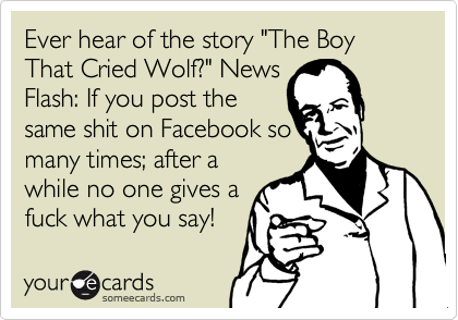 "Ever hear of the story ""The Boy That Cried Wolf?"" News Flash: If you post the  same shit on Facebook so many times; after a while no one gives a fuck what you say!"