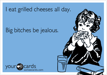 I eat grilled cheeses all day.   Big bitches be jealous.