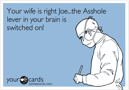 Your wife is right Joe...the Asshole lever in your brain is switched on!