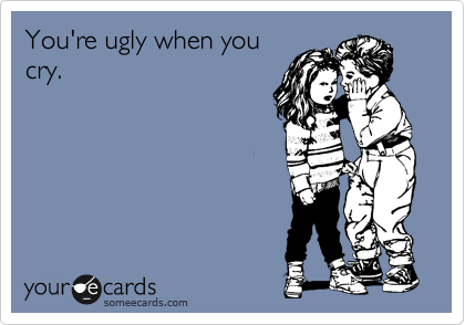 You're ugly when you cry.