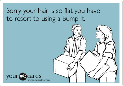 Sorry your hair is so flat you have to resort to using a Bump It.