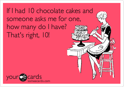 If I had 10 chocolate cakes and someone asks me for one, how many do I have? That's right, 10!