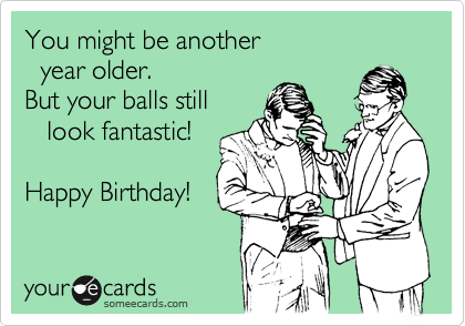 You might be another   year older. But your balls still    look fantastic!  Happy Birthday!