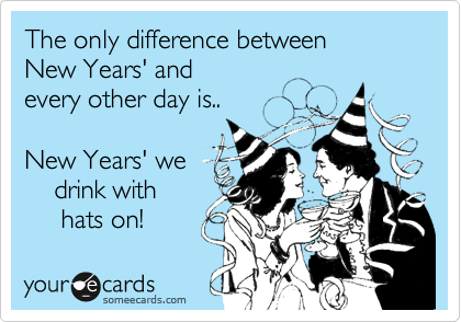 The only difference between New Years' and every other day is..  New Years' we     drink with      hats on!