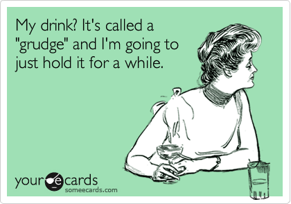 "My drink? It's called a ""grudge"" and I'm going to just hold it for a while."