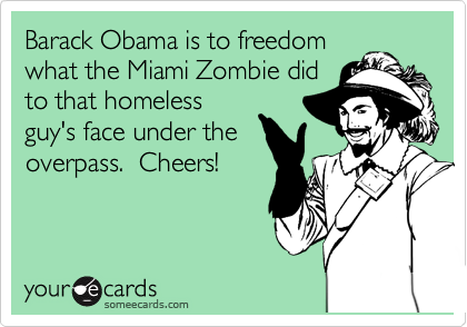 Barack Obama is to freedom what the Miami Zombie did to that homeless guy's face under the overpass.  Cheers!