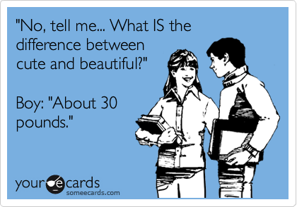 """No, tell me... What IS the difference between cute and beautiful?""   Boy: ""About 30 pounds."""