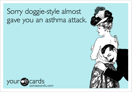 Sorry doggie-style almost gave you an asthma attack.