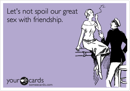 Let's not spoil our great sex with friendship.