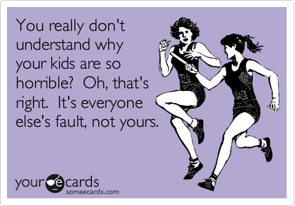 You really don't understand why your kids are so horrible?  Oh, that's  right.  It's everyone else's fault, not yours.