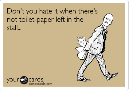 Don't you hate it when there's not toilet-paper left in the stall...