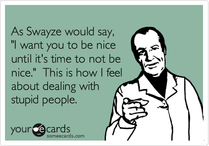 As Swayze Would Say I Want You To Be Nice Until Its Time To Not