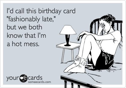 "I'd call this birthday card ""fashionably late,""  but we both know that I'm  a hot mess."
