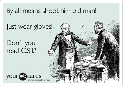 By all means shoot him old man!  Just wear gloves!  Don't you read C.S.I.?