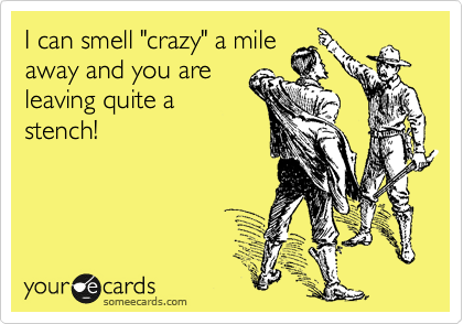 "I can smell ""crazy"" a mile away and you are leaving quite a stench!"