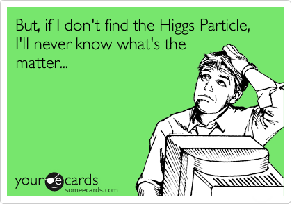 But, if I don't find the Higgs Particle,  I'll never know what's the matter...