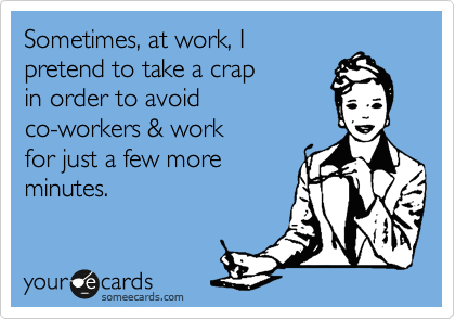 Sometimes, at work, I pretend to take a crap in order to avoid co-workers & work for just a few more minutes.