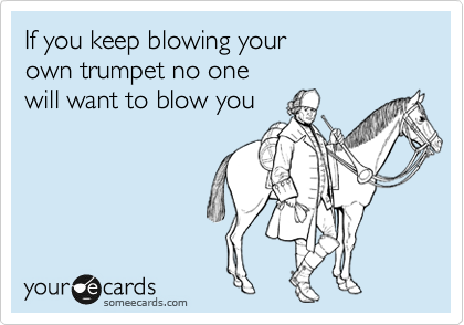 If you keep blowing your own trumpet no one  will want to blow you