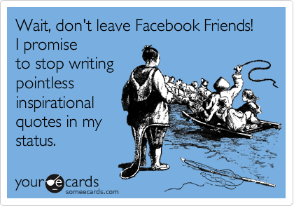 Wait, don't leave Facebook Friends!  I promise to stop writing pointless inspirational quotes in my status.