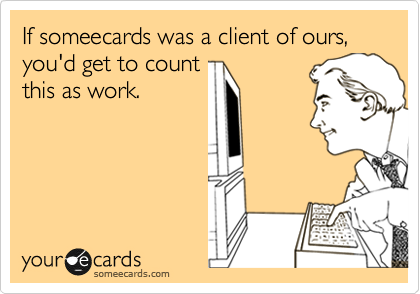 If someecards was a client of ours, you'd get to count this as work.
