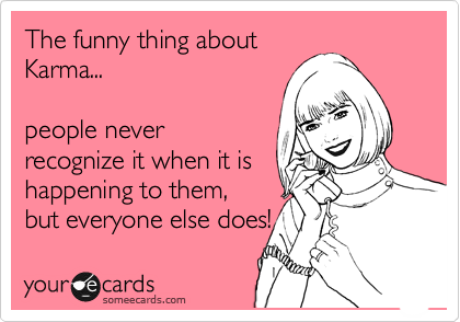 The funny thing about Karma...  people never  recognize it when it is happening to them, but everyone else does!