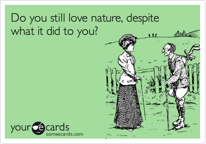 Do you still love nature, despite what it did to you?