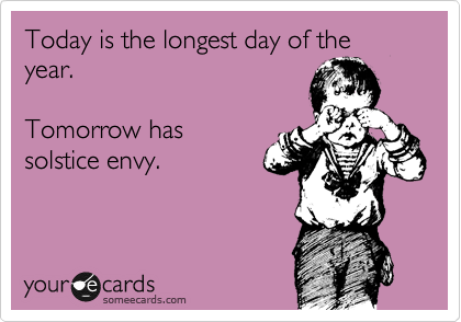 Today is the longest day of the year.  Tomorrow has solstice envy.