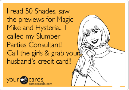 I read 50 Shades, saw the previews for Magic Mike and Hysteria... I called my Slumber Parties Consultant!  Call the girls & grab your husband's credit card!!
