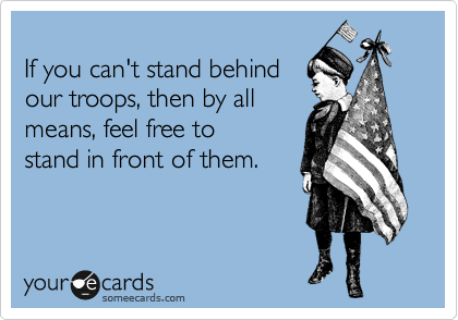 If you can't stand behind our troops, then by all means, feel free to stand in front of them.
